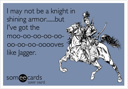 I may not be a knight in shining armor.......but I've got the moo-oo-oo-oo-oo- oo-oo-oo-ooooves like Jagger.