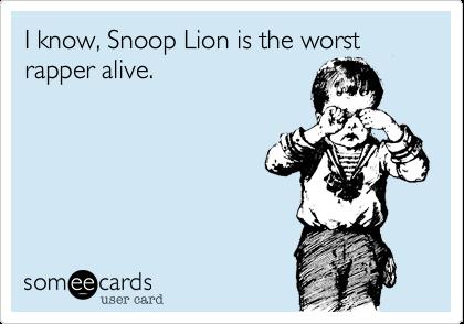 I know, Snoop Lion is the worst rapper alive.