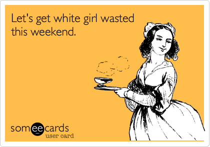 Let's get white girl wasted this weekend.