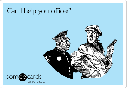 Can I help you officer?
