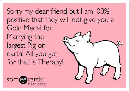 Sorry my dear friend but I am100% positive that they will not give you a Gold Medal for  Marrying the largest Pig on earth! All you get for that is Therapy!