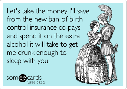 Let's take the money I'll save from the new ban of birth control insurance co-pays and spend it on the extra alcohol it will take to get me drunk enough to  sleep with you.