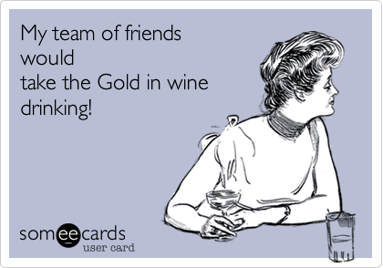 My team of friends would take the Gold in wine drinking!