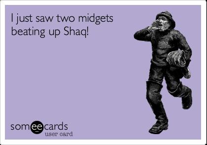 I just saw two midgets  beating up Shaq!