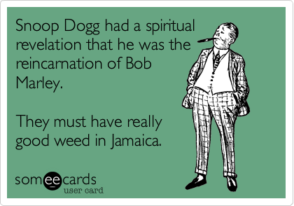 Snoop Dogg had a spiritual revelation that he was the reincarnation of Bob Marley.  They must have really good weed in Jamaica.