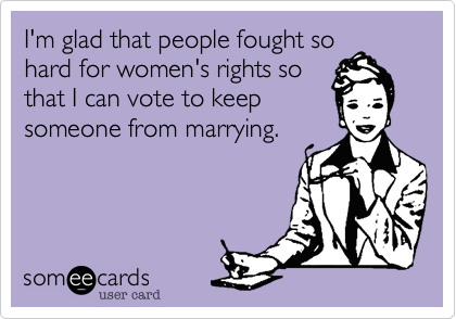 I'm glad that people fought so hard for women's rights so that I can vote to keep someone from marrying.