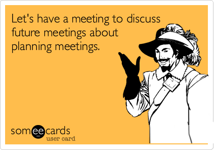 Let's have a meeting to discuss future meetings about planning meetings.