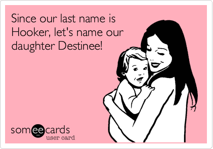 Since our last name is Hooker, let's name our daughter Destinee!