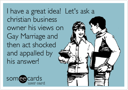 I have a great idea!  Let's ask a christian business owner his views on Gay Marriage and then act shocked and appalled by his answer!