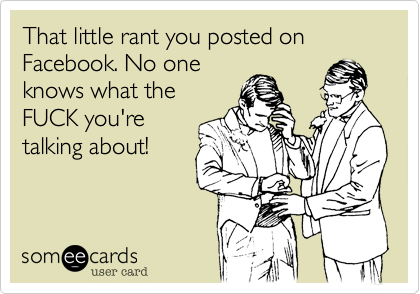 That little rant you posted on Facebook. No one knows what the FUCK you're talking about!