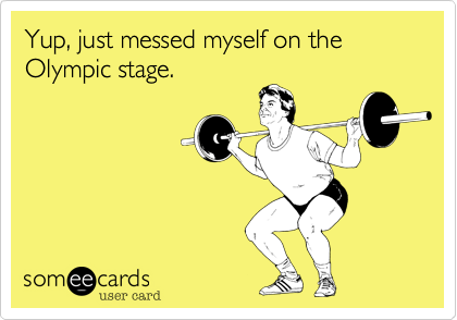 Yup, just messed myself on the Olympic stage.