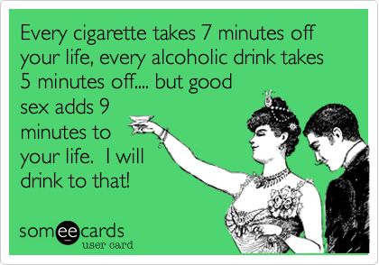 Every cigarette takes 7 minutes off your life, every alcoholic drink takes 5 minutes off.... but good sex adds 9 minutes to your life.  I will drink to that!