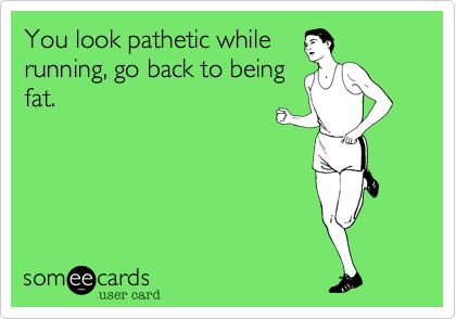 You look pathetic while  running, go back to being fat.