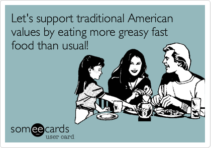 Let's support traditional American values by eating more greasy fast food than usual!
