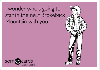 I wonder who's going to star in the next Brokeback Mountain with you.