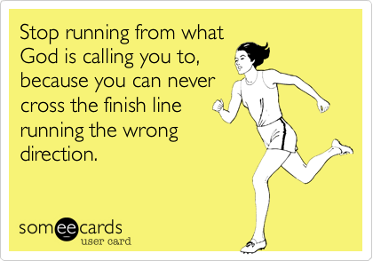 Stop running from what God is calling you to, because you can never cross the finish line running the wrong direction.