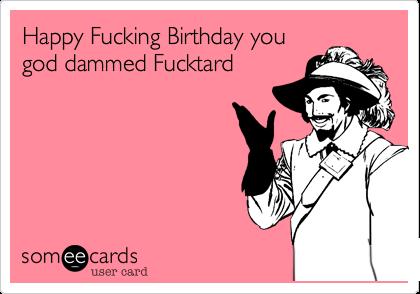Happy Fucking Birthday you god dammed Fucktard