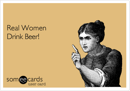 Real Women  Drink Beer!