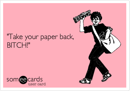 """""""Take your paper back, BITCH!"""""""