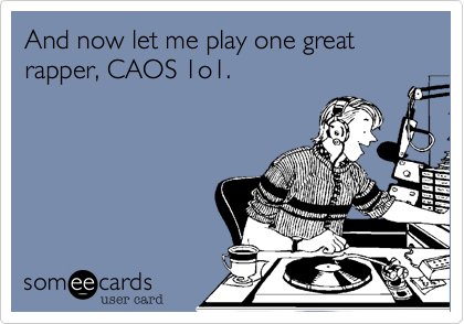 And now let me play one great rapper, CAOS 1o1.