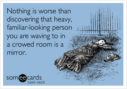Nothing is worse than discovering that heavy, familiar-looking person you are waving to in a crowed room is a mirror.