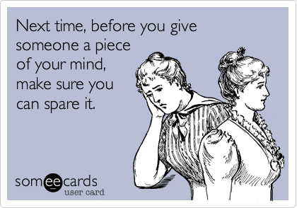 Next time, before you give someone a piece of your mind, make sure you can spare it.