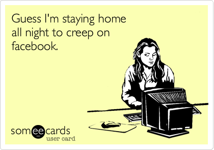 Guess I'm staying home all night to creep on facebook.