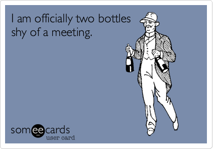 I am officially two bottles shy of a meeting.