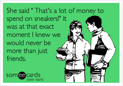 """She said """" That's a lot of money to spend on sneakers!"""" It was at that exact moment I knew we would never be more than just friends."""
