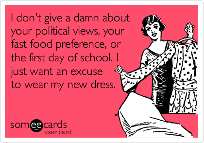I don't give a damn about your political views, your  fast food preference, or the first day of school. I just want an excuse to wear my new dress.
