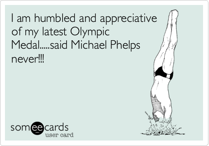 I am humbled and appreciative of my latest Olympic Medal.....said Michael Phelps never!!!