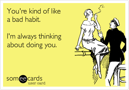 You're kind of like  a bad habit.      I'm always thinking about doing you.
