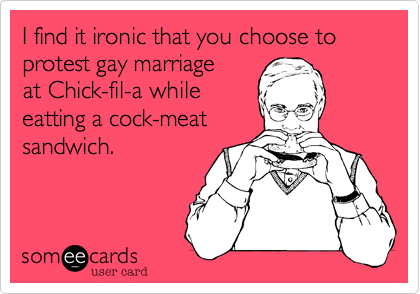 I find it ironic that you choose to protest gay marriage at Chick-fil-a while eatting a cock-meat sandwich.