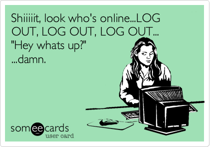 """Shiiiiit, look who's online...LOG OUT, LOG OUT, LOG OUT... """"Hey whats up?"""" ...damn."""