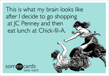 This is what my brain looks like after I decide to go shopping  at JC Penney and then  eat lunch at Chick-fil-A.