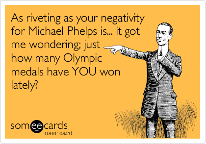 As riveting as your negativity for Michael Phelps is... it got me wondering; just how many Olympic medals have YOU won lately?