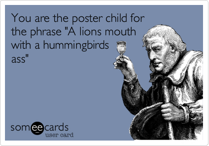 """You are the poster child for the phrase """"A lions mouth with a hummingbirds ass"""""""