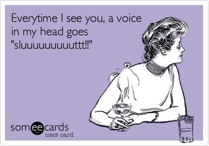 """Everytime I see you, a voice in my head goes """"sluuuuuuuuuttt!!"""""""