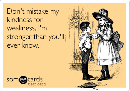 Don't mistake my kindness for weakness, I'm stronger than you'll ever know.