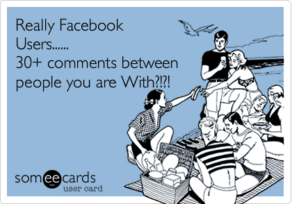 Really Facebook  Users...... 30+ comments between people you are With?!?!
