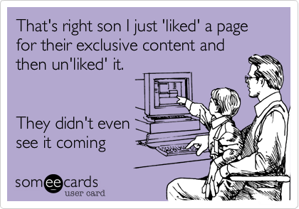 That's right son I just 'liked' a page for their exclusive content and then un'liked' it.   They didn't even see it coming
