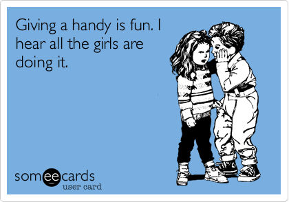 Giving a handy is fun. I hear all the girls are doing it.