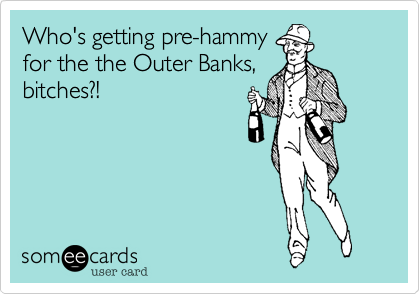 Who's getting pre-hammy for the the Outer Banks, bitches?!