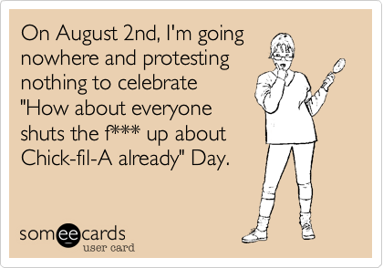 """On August 2nd, I'm going nowhere and protesting nothing to celebrate """"How about everyone shuts the f*** up about Chick-fil-A already"""" Day."""