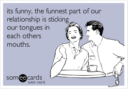 its funny, the funnest part of our relationship is sticking our tongues in each others mouths.