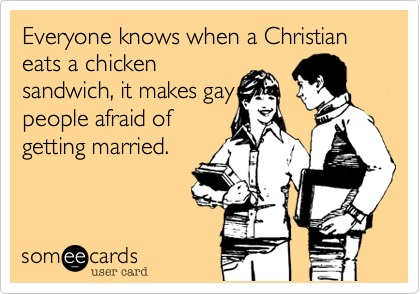 Everyone knows when a Christian eats a chicken sandwich, it makes gay people afraid of getting married.