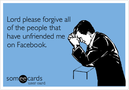 Lord please forgive all of the people that have unfriended me on Facebook.