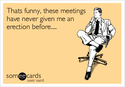 Thats funny, these meetings have never given me an erection before.....