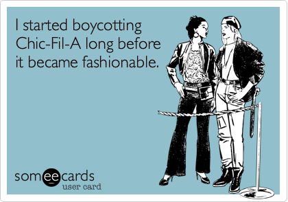 I started boycotting Chic-Fil-A long before it became fashionable.