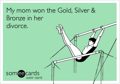 My mom won the Gold, Silver & Bronze in her divorce.